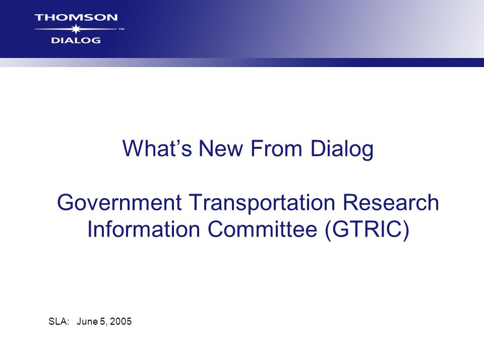 Whats New From Dialog Government Transportation Research Information Committee (GTRIC) SLA: June 5, 2005