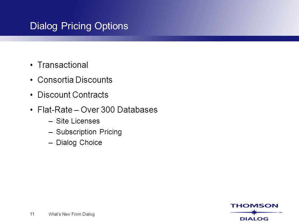 What s New From Dialog11 Dialog Pricing Options Transactional Consortia Discounts Discount Contracts Flat-Rate – Over 300 Databases –Site Licenses –Subscription Pricing –Dialog Choice