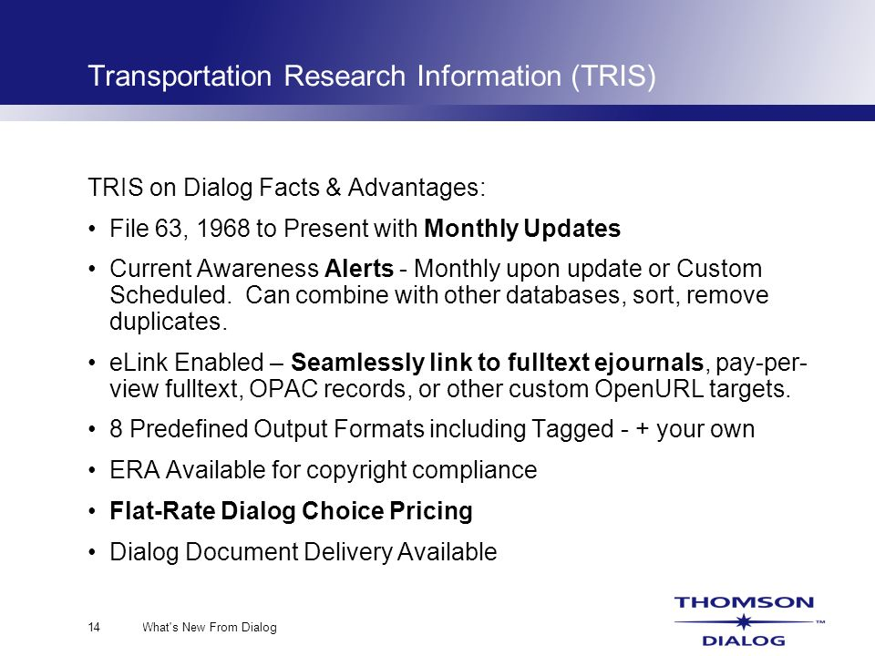 What s New From Dialog14 Transportation Research Information (TRIS) TRIS on Dialog Facts & Advantages: File 63, 1968 to Present with Monthly Updates Current Awareness Alerts - Monthly upon update or Custom Scheduled.