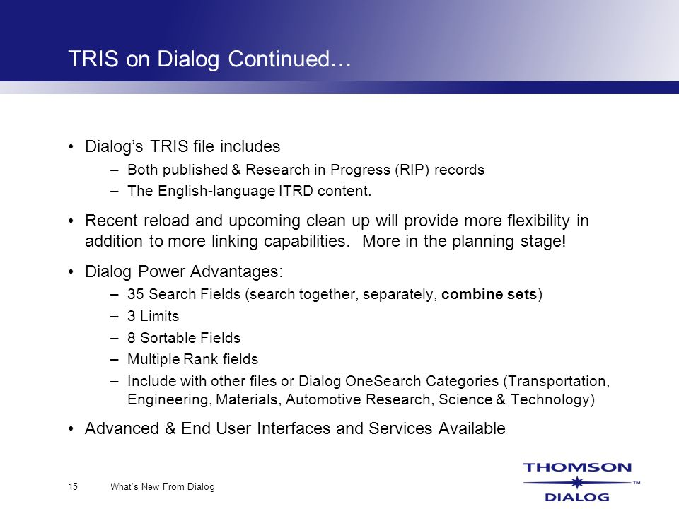 What s New From Dialog15 TRIS on Dialog Continued… Dialogs TRIS file includes –Both published & Research in Progress (RIP) records –The English-language ITRD content.