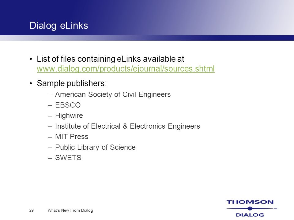 What s New From Dialog29 Dialog eLinks List of files containing eLinks available at www.dialog.com/products/ejournal/sources.shtml www.dialog.com/products/ejournal/sources.shtml Sample publishers: –American Society of Civil Engineers –EBSCO –Highwire –Institute of Electrical & Electronics Engineers –MIT Press –Public Library of Science –SWETS