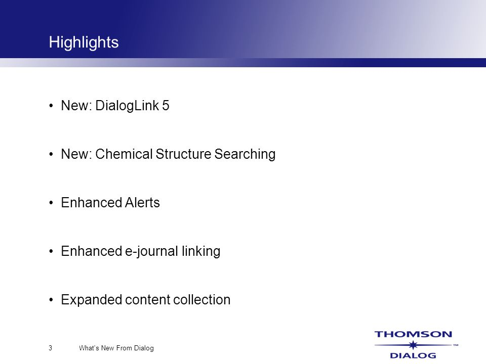 What s New From Dialog3 New: DialogLink 5 New: Chemical Structure Searching Enhanced Alerts Enhanced e-journal linking Expanded content collection Highlights