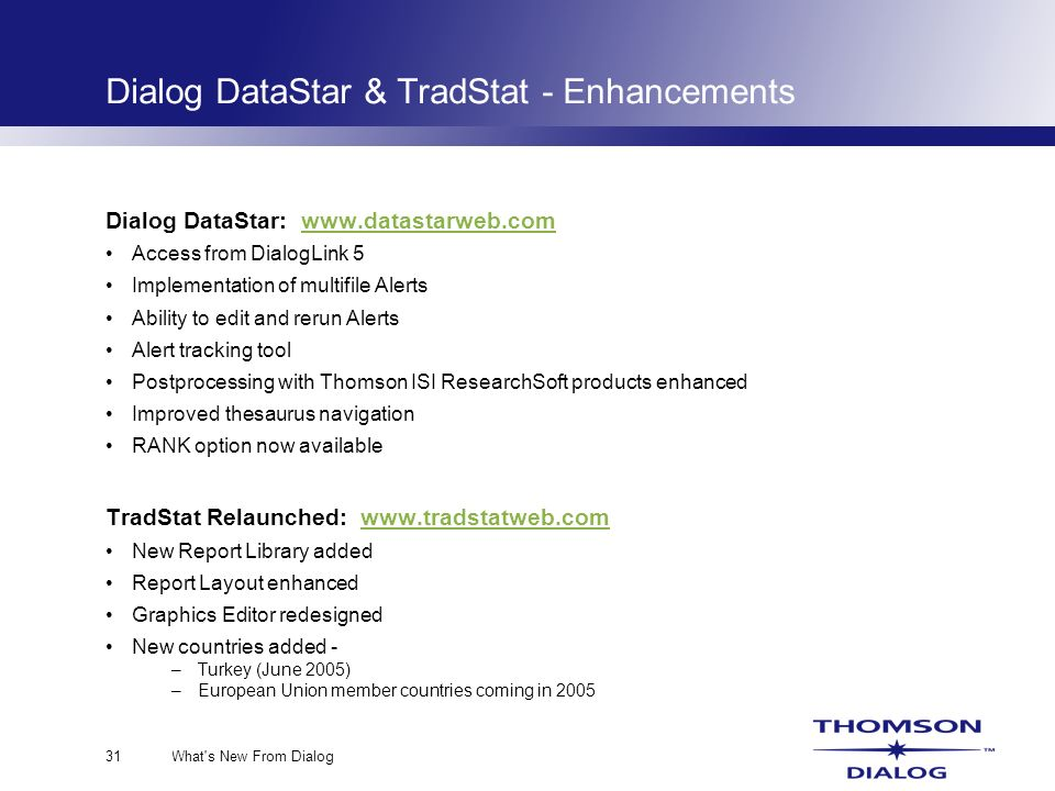 What s New From Dialog31 Dialog DataStar & TradStat - Enhancements Dialog DataStar: www.datastarweb.comwww.datastarweb.com Access from DialogLink 5 Implementation of multifile Alerts Ability to edit and rerun Alerts Alert tracking tool Postprocessing with Thomson ISI ResearchSoft products enhanced Improved thesaurus navigation RANK option now available TradStat Relaunched: www.tradstatweb.comwww.tradstatweb.com New Report Library added Report Layout enhanced Graphics Editor redesigned New countries added - –Turkey (June 2005) –European Union member countries coming in 2005