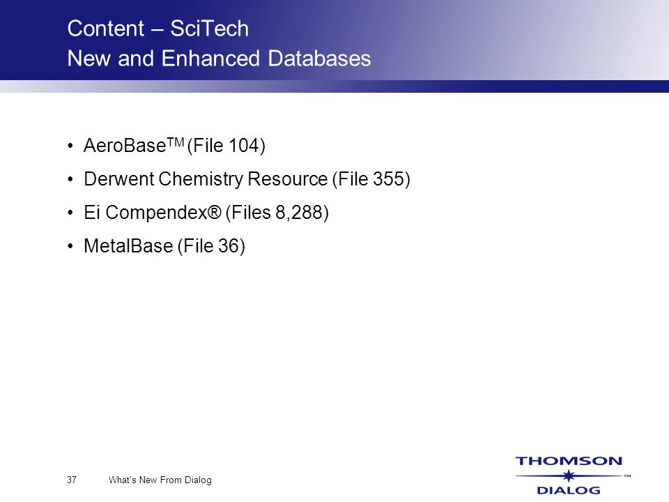 What s New From Dialog37 Content – SciTech New and Enhanced Databases AeroBase TM (File 104) Derwent Chemistry Resource (File 355) Ei Compendex® (Files 8,288) MetalBase (File 36)