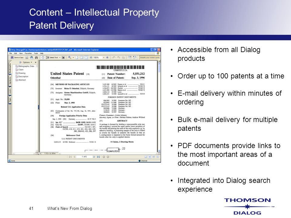 What s New From Dialog41 Content – Intellectual Property Patent Delivery Accessible from all Dialog products Order up to 100 patents at a time E-mail delivery within minutes of ordering Bulk e-mail delivery for multiple patents PDF documents provide links to the most important areas of a document Integrated into Dialog search experience