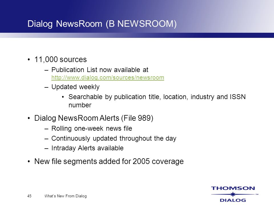 What s New From Dialog45 Dialog NewsRoom (B NEWSROOM) 11,000 sources –Publication List now available at http://www.dialog.com/sources/newsroom http://www.dialog.com/sources/newsroom –Updated weekly Searchable by publication title, location, industry and ISSN number Dialog NewsRoom Alerts (File 989) –Rolling one-week news file –Continuously updated throughout the day –Intraday Alerts available New file segments added for 2005 coverage