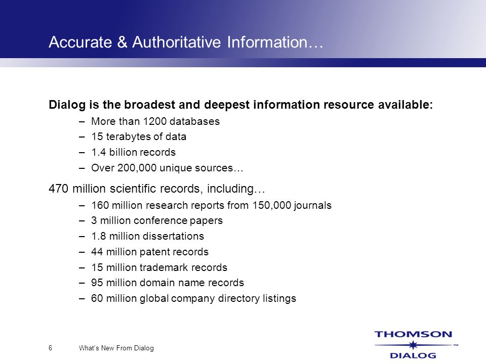 What s New From Dialog6 Accurate & Authoritative Information… Dialog is the broadest and deepest information resource available: –More than 1200 databases –15 terabytes of data –1.4 billion records –Over 200,000 unique sources… 470 million scientific records, including… –160 million research reports from 150,000 journals –3 million conference papers –1.8 million dissertations –44 million patent records –15 million trademark records –95 million domain name records –60 million global company directory listings