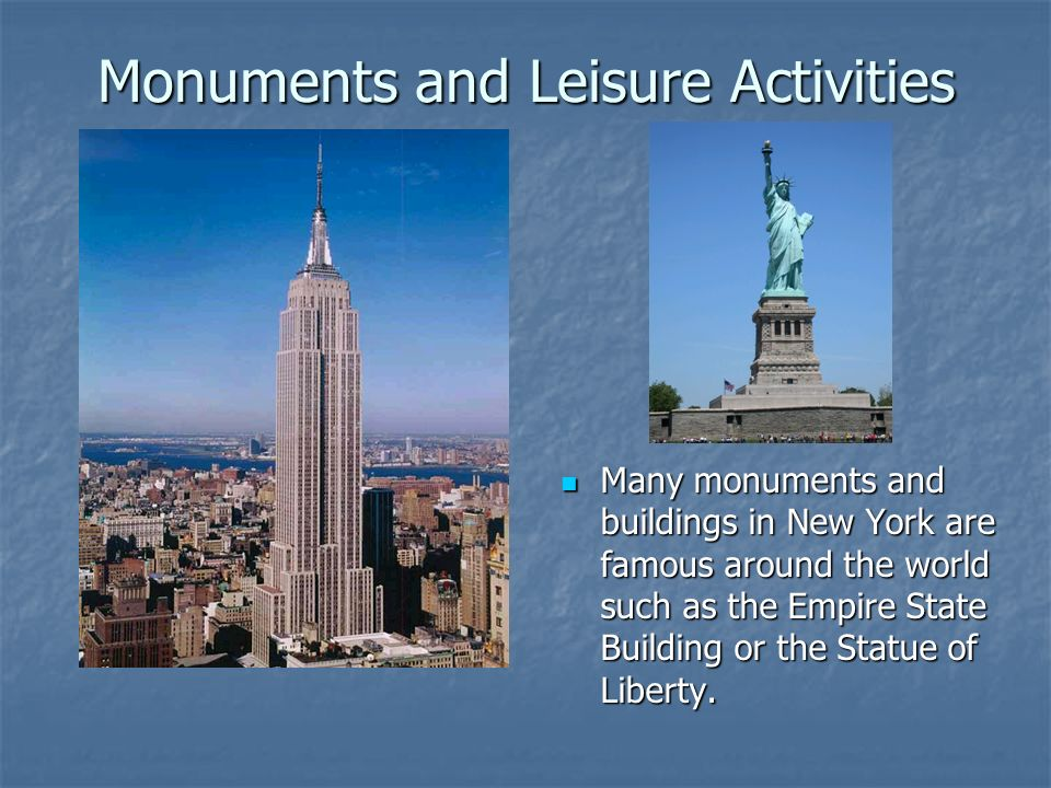 Monuments and Leisure Activities Many monuments and buildings in New York are famous around the world such as the Empire State Building or the Statue of Liberty.