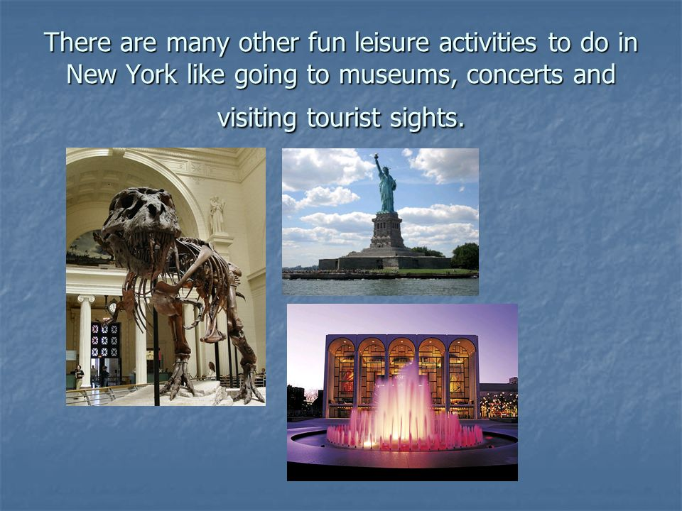 There are many other fun leisure activities to do in New York like going to museums, concerts and visiting tourist sights.