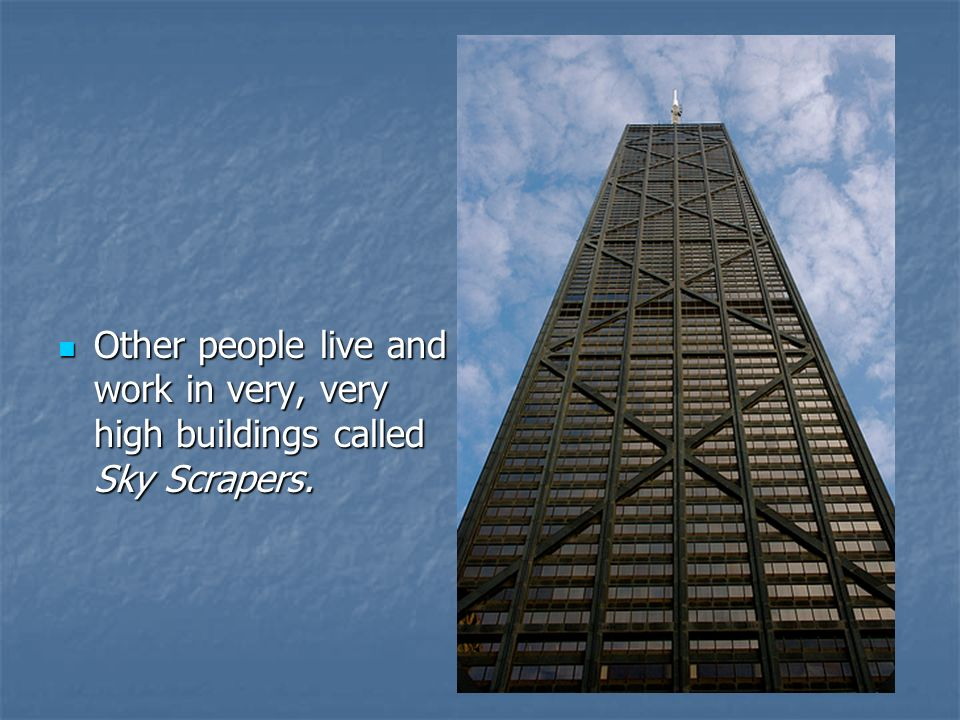 Other people live and work in very, very high buildings called Sky Scrapers.
