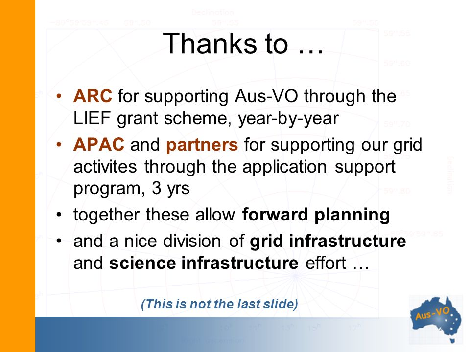 Thanks to … ARC for supporting Aus-VO through the LIEF grant scheme, year-by-year APAC and partners for supporting our grid activites through the application support program, 3 yrs together these allow forward planning and a nice division of grid infrastructure and science infrastructure effort … (This is not the last slide)