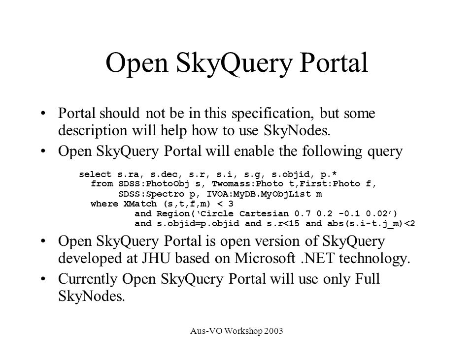 Aus-VO Workshop 2003 Open SkyQuery Portal Portal should not be in this specification, but some description will help how to use SkyNodes.