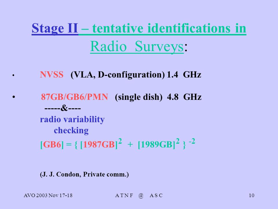 AVO 2003 Nov 17-18A T N F @ A S C10 Stage II – tentative identifications in Radio Surveys: NVSS (VLA, D-configuration) 1.4 GHz 87GB/GB6/PMN (single dish) 4.8 GHz -----&---- radio variability checking [GB6] = { [1987GB] 2 + [1989GB] 2 } -2 (J.