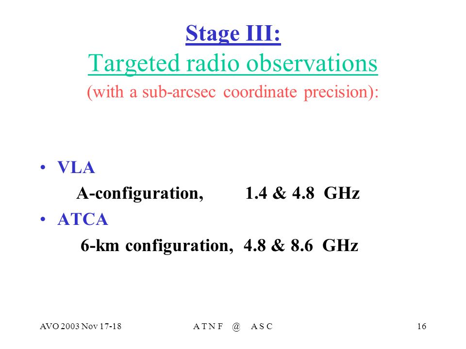 AVO 2003 Nov 17-18A T N F @ A S C16 Stage III: Targeted radio observations (with a sub-arcsec coordinate precision): VLA A-configuration, 1.4 & 4.8 GHz ATCA 6-km configuration, 4.8 & 8.6 GHz