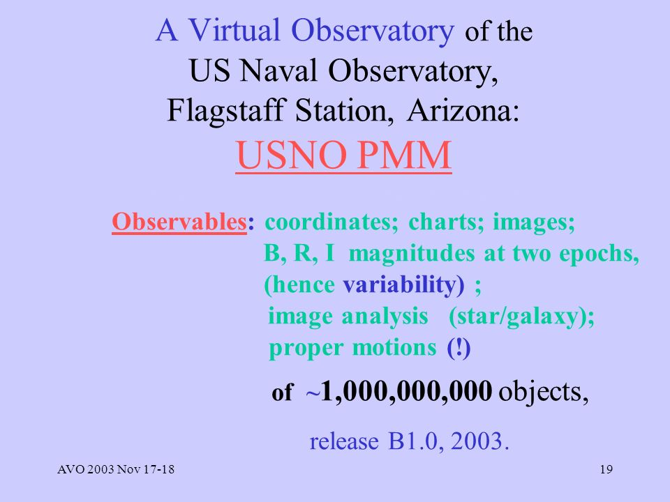 AVO 2003 Nov 17-1819 A Virtual Observatory of the US Naval Observatory, Flagstaff Station, Arizona: USNO PMM http://www.nofs.navy.mil/projects/pmm/ Observables: coordinates; charts; images; B, R, I magnitudes at two epochs, (hence variability) ; image analysis (star/galaxy); proper motions (!) of ~ 1,000,000,000 objects, release B1.0, 2003.