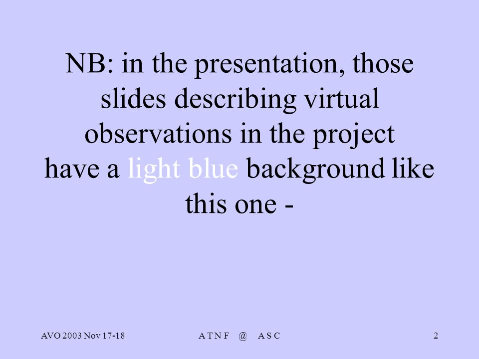 AVO 2003 Nov 17-18A T N F @ A S C2 NB: in the presentation, those slides describing virtual observations in the project have a light blue background like this one -