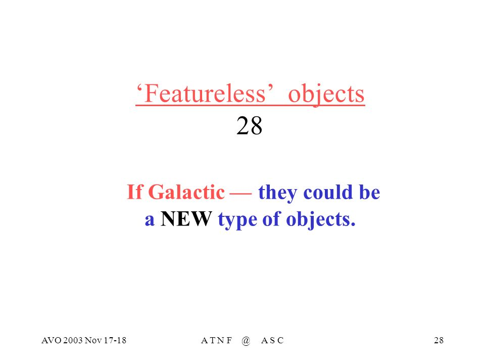 AVO 2003 Nov 17-18A T N F @ A S C28 Featureless objects 28 If Galactic –– they could be a NEW type of objects.