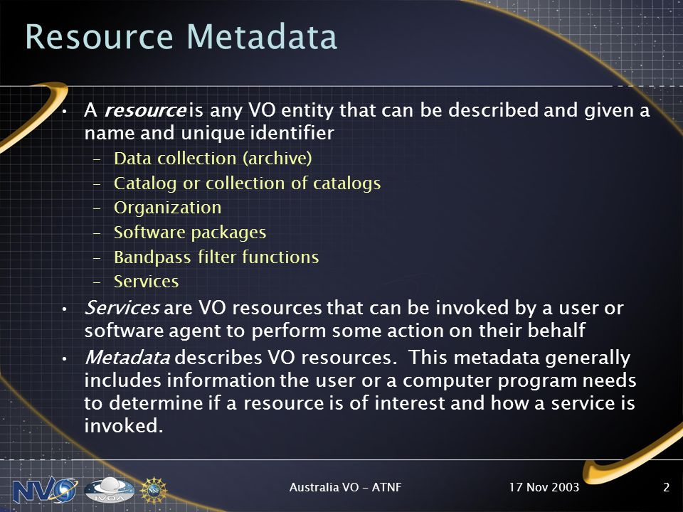 17 Nov 2003Australia VO - ATNF2 Resource Metadata A resource is any VO entity that can be described and given a name and unique identifier –Data collection (archive) –Catalog or collection of catalogs –Organization –Software packages –Bandpass filter functions –Services Services are VO resources that can be invoked by a user or software agent to perform some action on their behalf Metadata describes VO resources.