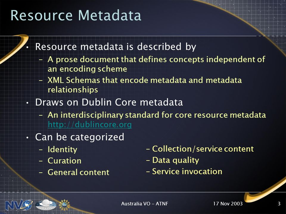 17 Nov 2003Australia VO - ATNF3 Resource Metadata Resource metadata is described by –A prose document that defines concepts independent of an encoding scheme –XML Schemas that encode metadata and metadata relationships Draws on Dublin Core metadata –An interdisciplinary standard for core resource metadata http://dublincore.org http://dublincore.org Can be categorized –Identity –Curation –General content – Collection/service content – Data quality – Service invocation