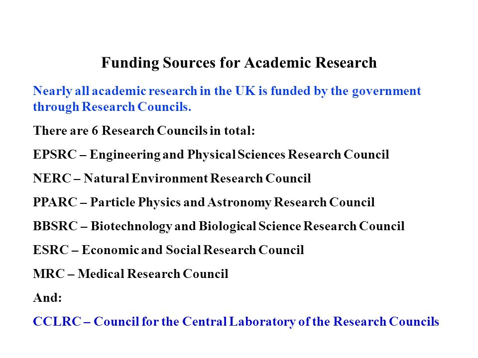 There are 6 Research Councils in total: EPSRC – Engineering and Physical Sciences Research Council NERC – Natural Environment Research Council PPARC – Particle Physics and Astronomy Research Council BBSRC – Biotechnology and Biological Science Research Council ESRC – Economic and Social Research Council MRC – Medical Research Council And: CCLRC – Council for the Central Laboratory of the Research Councils Funding Sources for Academic Research Nearly all academic research in the UK is funded by the government through Research Councils.