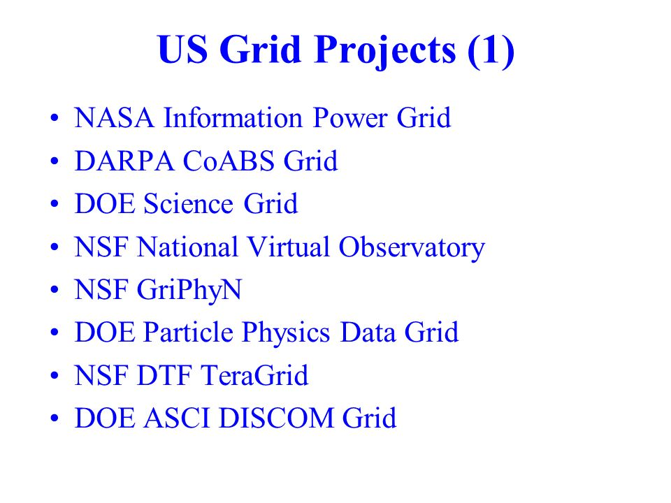 US Grid Projects (1) NASA Information Power Grid DARPA CoABS Grid DOE Science Grid NSF National Virtual Observatory NSF GriPhyN DOE Particle Physics Data Grid NSF DTF TeraGrid DOE ASCI DISCOM Grid