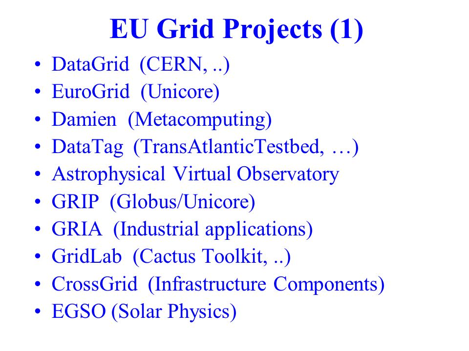 EU Grid Projects (1) DataGrid (CERN,..) EuroGrid (Unicore) Damien (Metacomputing) DataTag (TransAtlanticTestbed, …) Astrophysical Virtual Observatory GRIP (Globus/Unicore) GRIA (Industrial applications) GridLab (Cactus Toolkit,..) CrossGrid (Infrastructure Components) EGSO (Solar Physics)