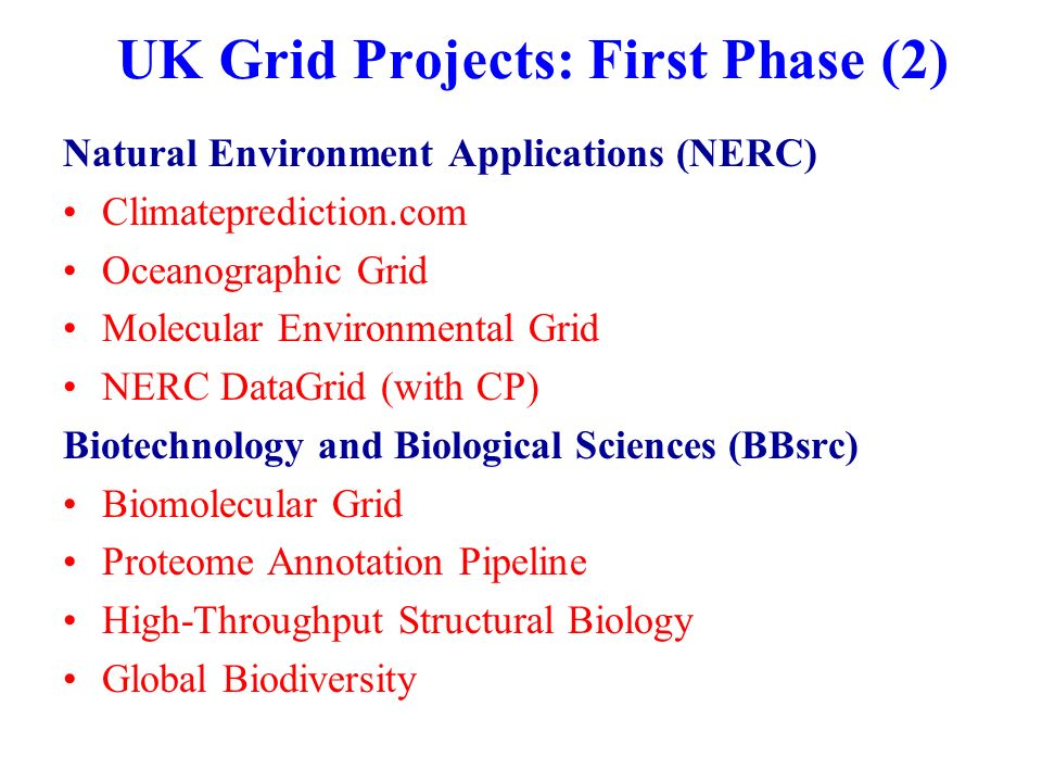 UK Grid Projects: First Phase (2) Natural Environment Applications (NERC) Climateprediction.com Oceanographic Grid Molecular Environmental Grid NERC DataGrid (with CP) Biotechnology and Biological Sciences (BBsrc) Biomolecular Grid Proteome Annotation Pipeline High-Throughput Structural Biology Global Biodiversity