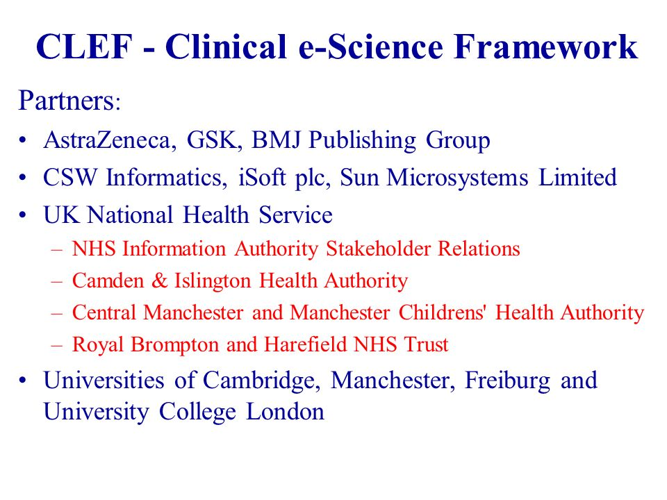 CLEF - Clinical e-Science Framework Partners : AstraZeneca, GSK, BMJ Publishing Group CSW Informatics, iSoft plc, Sun Microsystems Limited UK National Health Service –NHS Information Authority Stakeholder Relations –Camden & Islington Health Authority –Central Manchester and Manchester Childrens Health Authority –Royal Brompton and Harefield NHS Trust Universities of Cambridge, Manchester, Freiburg and University College London