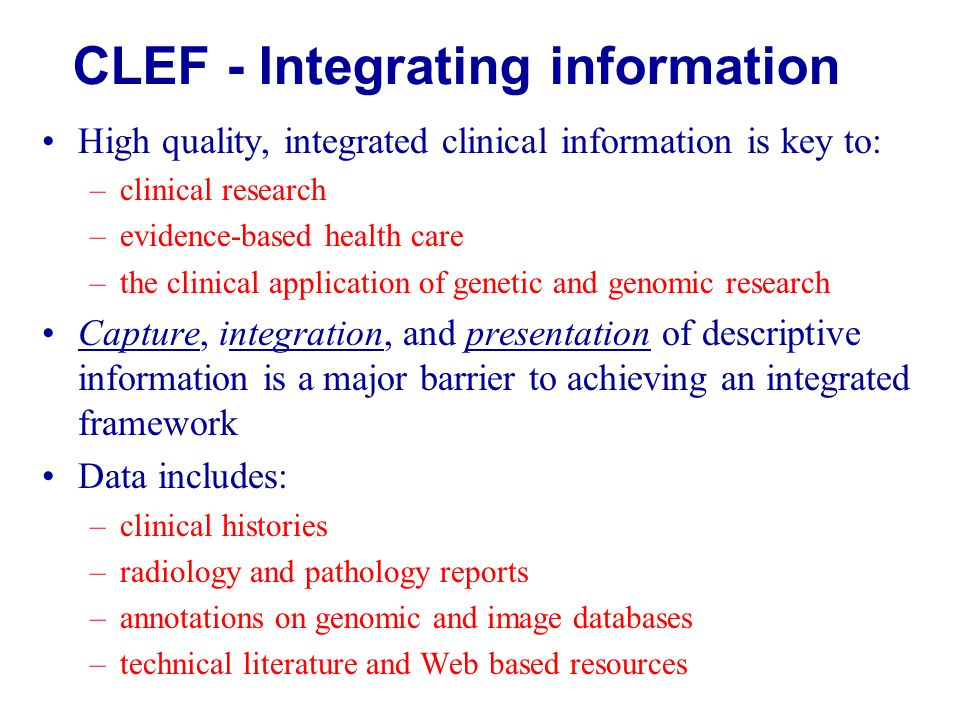 High quality, integrated clinical information is key to: –clinical research –evidence-based health care –the clinical application of genetic and genomic research Capture, integration, and presentation of descriptive information is a major barrier to achieving an integrated framework Data includes: –clinical histories –radiology and pathology reports –annotations on genomic and image databases –technical literature and Web based resources CLEF - Integrating information
