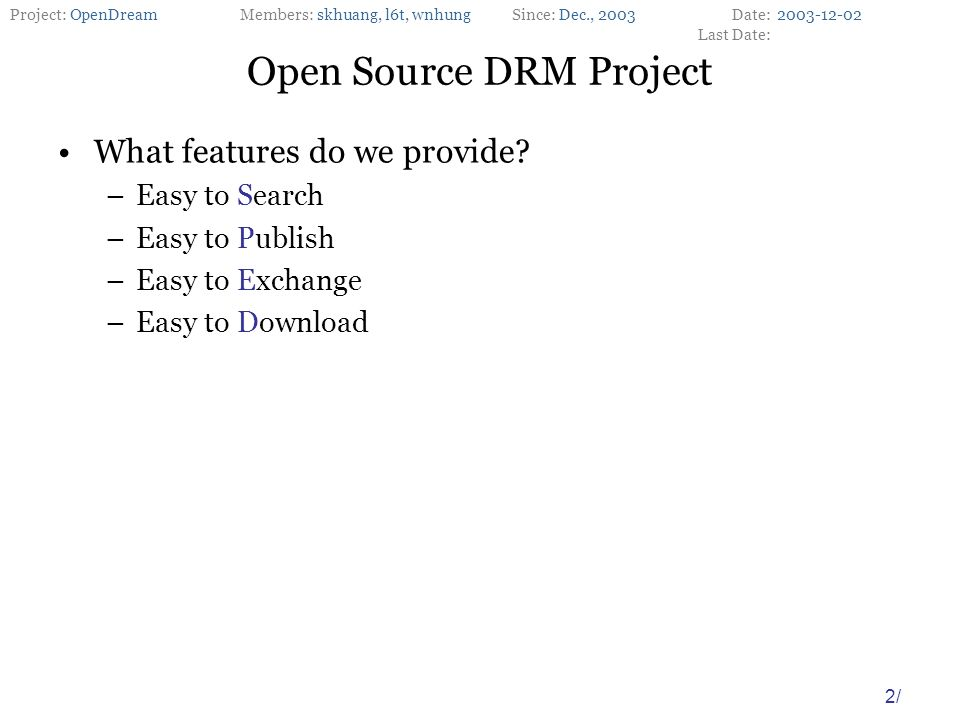 Project: OpenDreamMembers: skhuang, l6t, wnhungSince: Dec., 2003Date: Last Date: 2/ Open Source DRM Project What features do we provide.