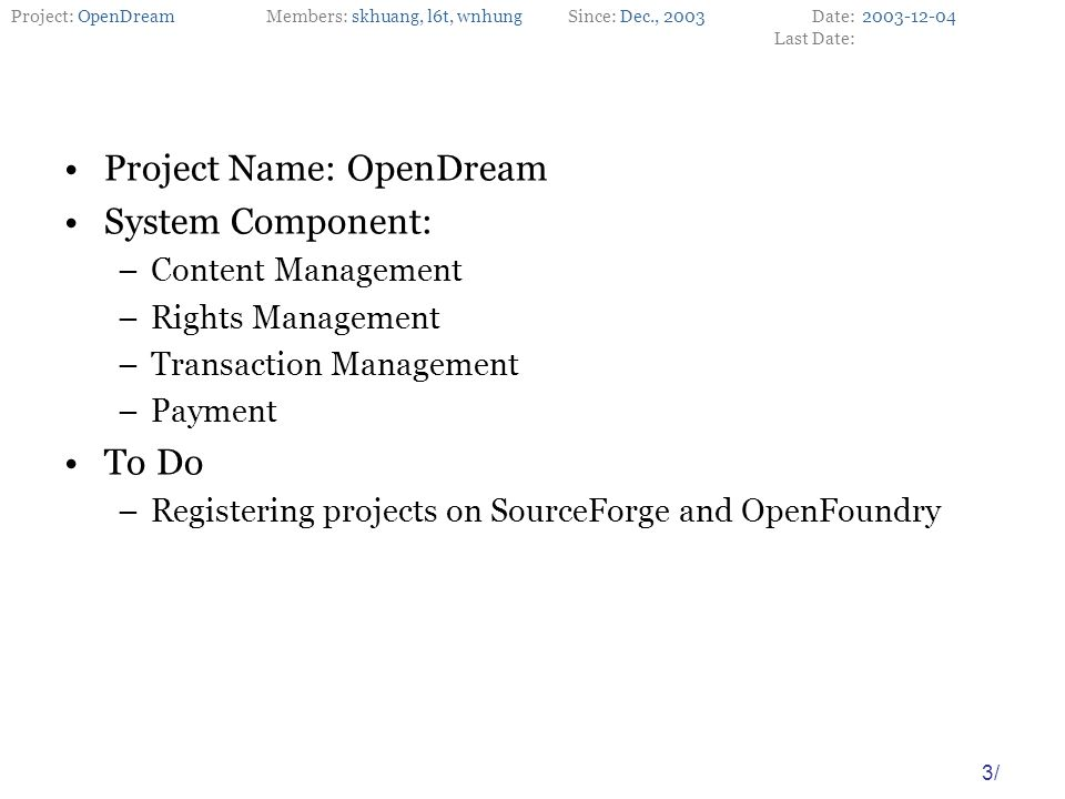 Project: OpenDreamMembers: skhuang, l6t, wnhungSince: Dec., 2003Date: Last Date: 3/ Project Name: OpenDream System Component: –Content Management –Rights Management –Transaction Management –Payment To Do –Registering projects on SourceForge and OpenFoundry 2003-12-04