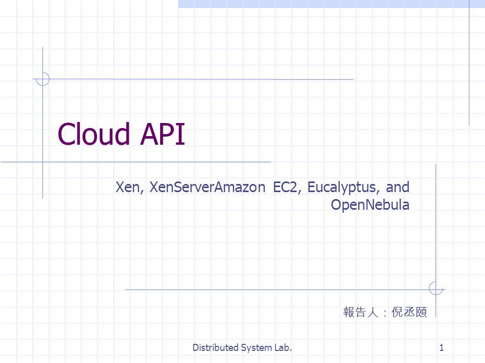 Distributed System Lab.1 Cloud API Xen, XenServerAmazon EC2, Eucalyptus, and OpenNebula