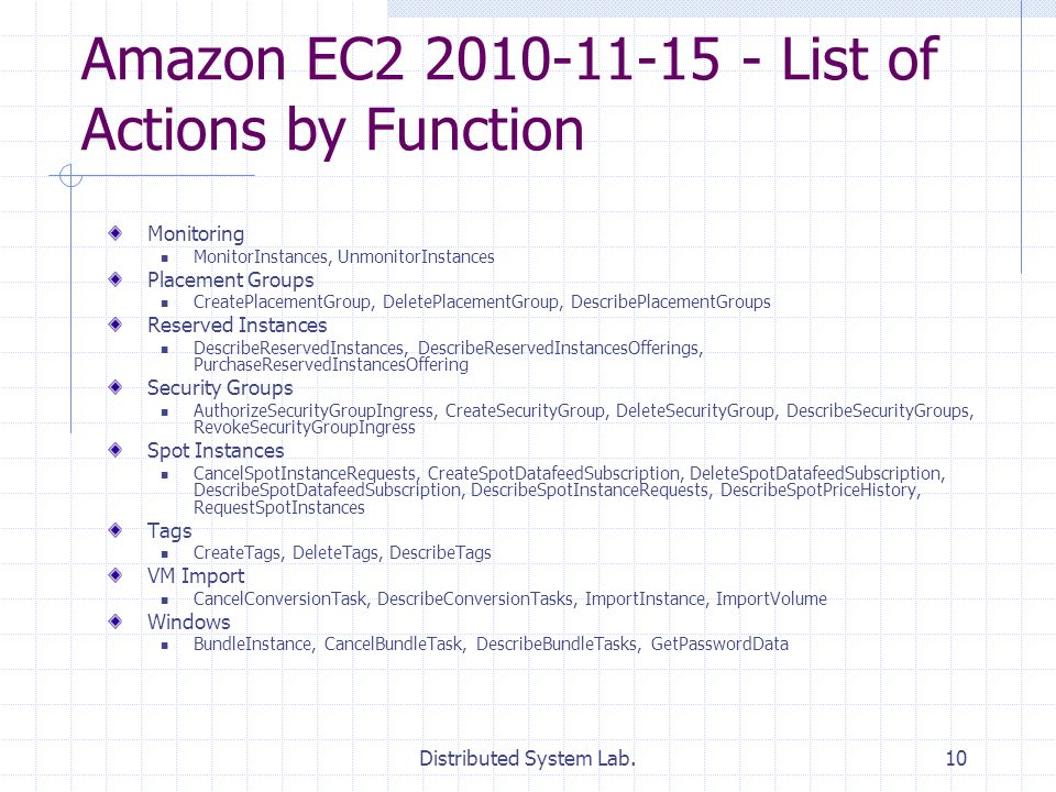 Distributed System Lab.10 Amazon EC2 2010-11-15 - List of Actions by Function Monitoring MonitorInstances, UnmonitorInstances Placement Groups CreatePlacementGroup, DeletePlacementGroup, DescribePlacementGroups Reserved Instances DescribeReservedInstances, DescribeReservedInstancesOfferings, PurchaseReservedInstancesOffering Security Groups AuthorizeSecurityGroupIngress, CreateSecurityGroup, DeleteSecurityGroup, DescribeSecurityGroups, RevokeSecurityGroupIngress Spot Instances CancelSpotInstanceRequests, CreateSpotDatafeedSubscription, DeleteSpotDatafeedSubscription, DescribeSpotDatafeedSubscription, DescribeSpotInstanceRequests, DescribeSpotPriceHistory, RequestSpotInstances Tags CreateTags, DeleteTags, DescribeTags VM Import CancelConversionTask, DescribeConversionTasks, ImportInstance, ImportVolume Windows BundleInstance, CancelBundleTask, DescribeBundleTasks, GetPasswordData