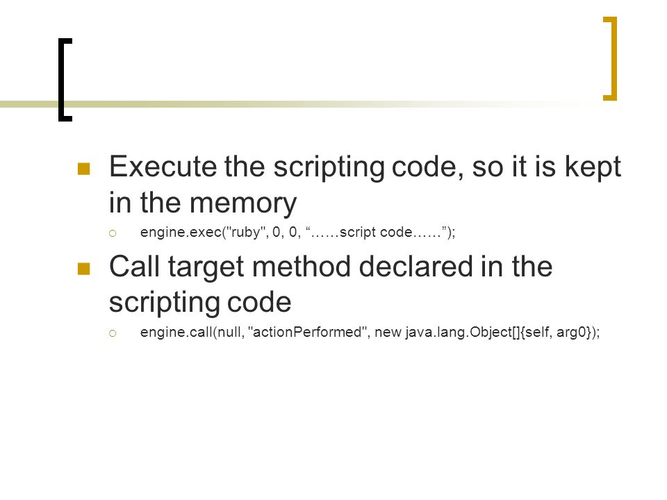 Execute the scripting code, so it is kept in the memory engine.exec( ruby , 0, 0, ……script code……); Call target method declared in the scripting code engine.call(null, actionPerformed , new java.lang.Object[]{self, arg0});