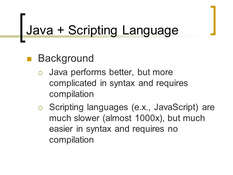 Java + Scripting Language Background Java performs better, but more complicated in syntax and requires compilation Scripting languages (e.x., JavaScript) are much slower (almost 1000x), but much easier in syntax and requires no compilation