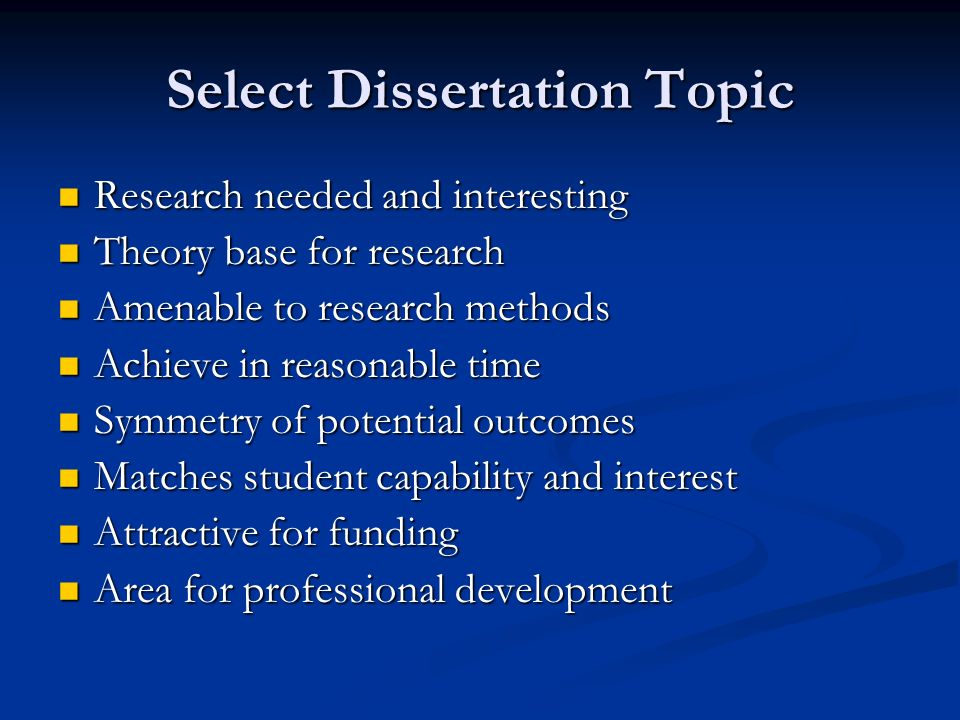 Select Dissertation Topic Research needed and interesting Research needed and interesting Theory base for research Theory base for research Amenable to research methods Amenable to research methods Achieve in reasonable time Achieve in reasonable time Symmetry of potential outcomes Symmetry of potential outcomes Matches student capability and interest Matches student capability and interest Attractive for funding Attractive for funding Area for professional development Area for professional development