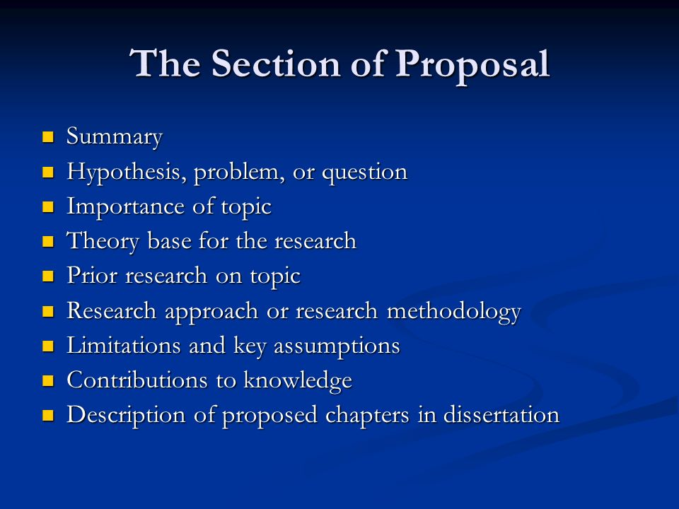The Section of Proposal Summary Summary Hypothesis, problem, or question Hypothesis, problem, or question Importance of topic Importance of topic Theory base for the research Theory base for the research Prior research on topic Prior research on topic Research approach or research methodology Research approach or research methodology Limitations and key assumptions Limitations and key assumptions Contributions to knowledge Contributions to knowledge Description of proposed chapters in dissertation Description of proposed chapters in dissertation