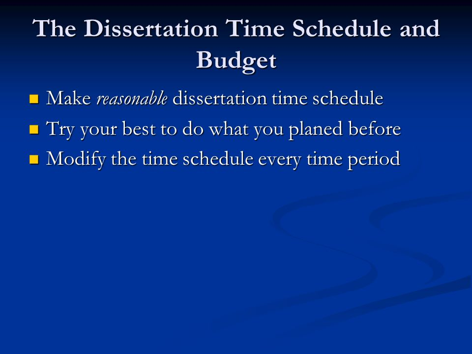The Dissertation Time Schedule and Budget Make reasonable dissertation time schedule Make reasonable dissertation time schedule Try your best to do what you planed before Try your best to do what you planed before Modify the time schedule every time period Modify the time schedule every time period