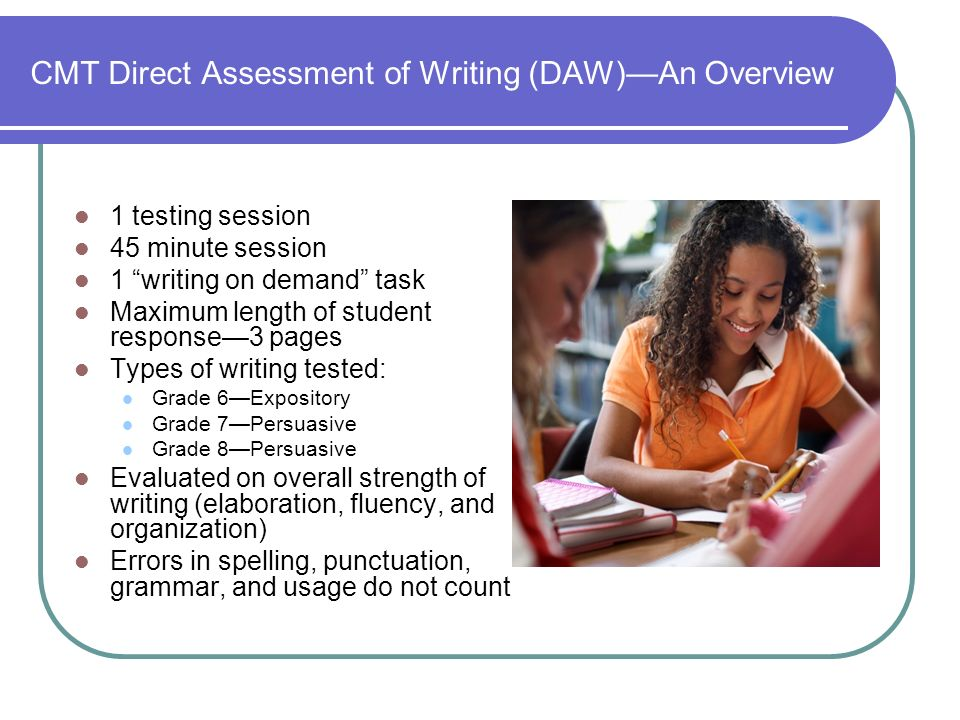 CMT Direct Assessment of Writing (DAW)An Overview 1 testing session 45 minute session 1 writing on demand task Maximum length of student response3 pages Types of writing tested: Grade 6Expository Grade 7Persuasive Grade 8Persuasive Evaluated on overall strength of writing (elaboration, fluency, and organization) Errors in spelling, punctuation, grammar, and usage do not count