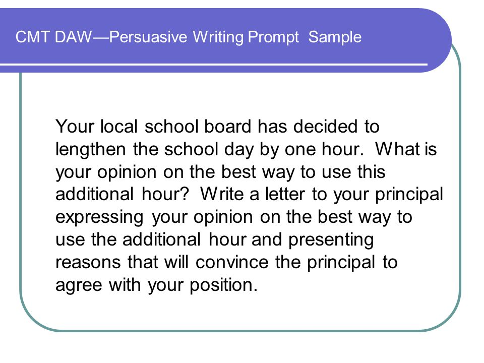 CMT DAWPersuasive Writing Prompt Sample Your local school board has decided to lengthen the school day by one hour.