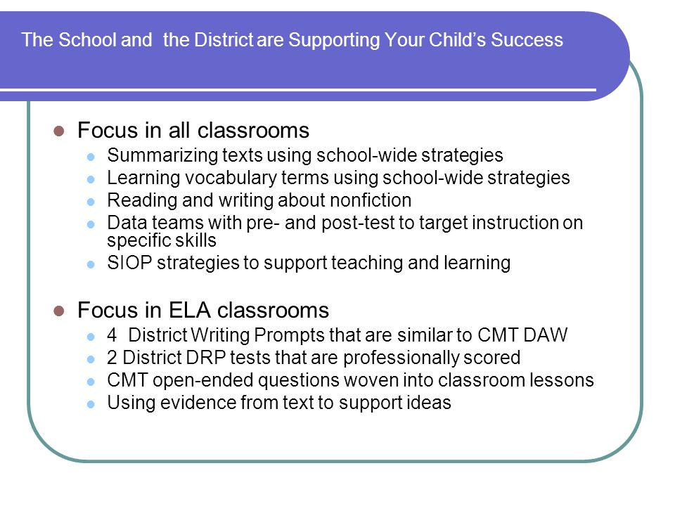 The School and the District are Supporting Your Childs Success Focus in all classrooms Summarizing texts using school-wide strategies Learning vocabulary terms using school-wide strategies Reading and writing about nonfiction Data teams with pre- and post-test to target instruction on specific skills SIOP strategies to support teaching and learning Focus in ELA classrooms 4 District Writing Prompts that are similar to CMT DAW 2 District DRP tests that are professionally scored CMT open-ended questions woven into classroom lessons Using evidence from text to support ideas