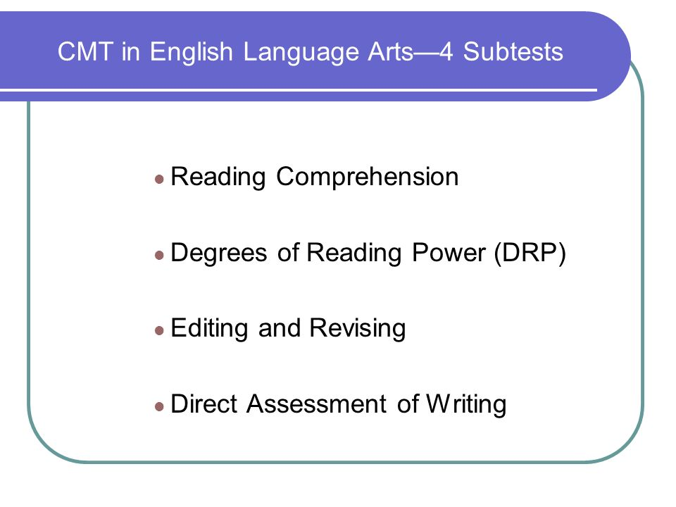 CMT in English Language Arts4 Subtests Reading Comprehension Degrees of Reading Power (DRP) Editing and Revising Direct Assessment of Writing
