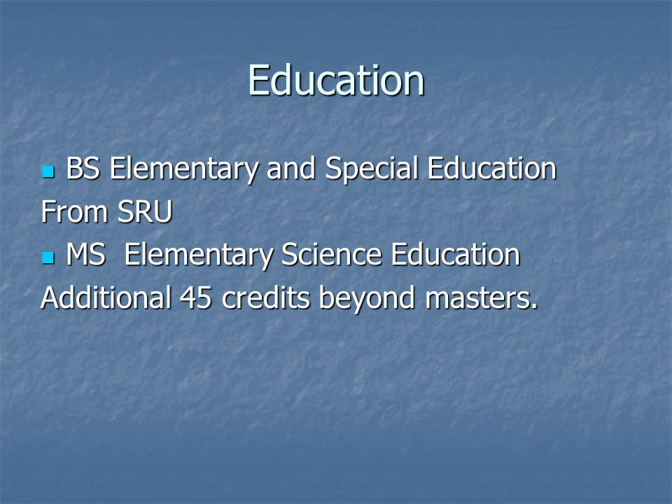 Education BS Elementary and Special Education BS Elementary and Special Education From SRU MS Elementary Science Education MS Elementary Science Education Additional 45 credits beyond masters.