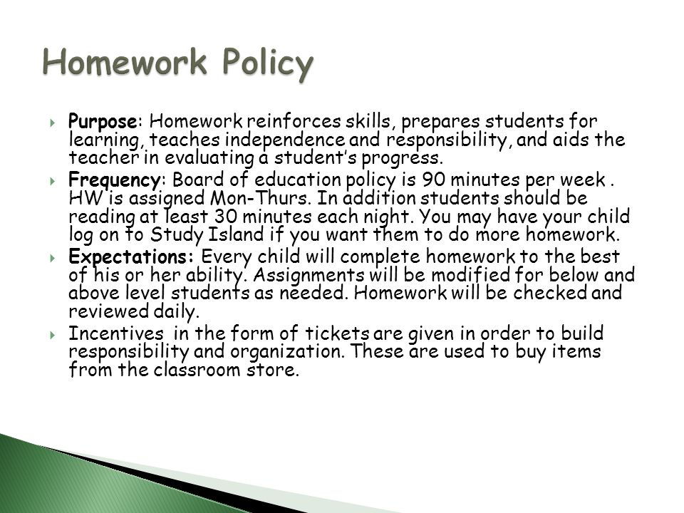 Purpose: Homework reinforces skills, prepares students for learning, teaches independence and responsibility, and aids the teacher in evaluating a students progress.