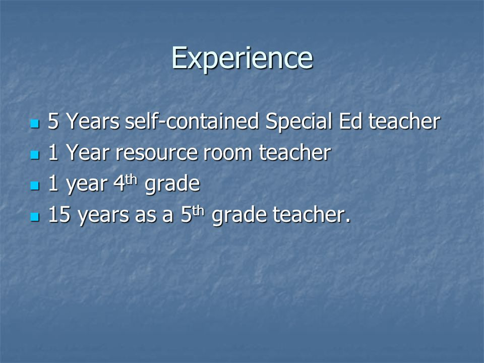 Experience 5 Years self-contained Special Ed teacher 5 Years self-contained Special Ed teacher 1 Year resource room teacher 1 Year resource room teacher 1 year 4 th grade 1 year 4 th grade 15 years as a 5 th grade teacher.