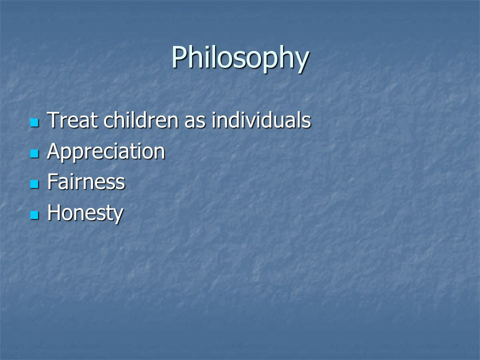 Philosophy Treat children as individuals Treat children as individuals Appreciation Appreciation Fairness Fairness Honesty Honesty