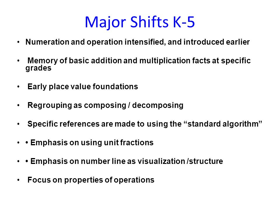 Major Shifts K-5 Numeration and operation intensified, and introduced earlier Memory of basic addition and multiplication facts at specific grades Early place value foundations Regrouping as composing / decomposing Specific references are made to using the standard algorithm Emphasis on using unit fractions Emphasis on number line as visualization /structure Focus on properties of operations