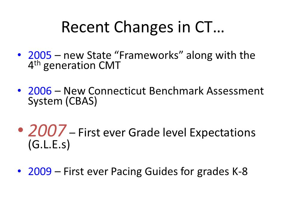 Recent Changes in CT… 2005 – new State Frameworks along with the 4 th generation CMT 2006 – New Connecticut Benchmark Assessment System (CBAS) 2007 – First ever Grade level Expectations (G.L.E.s) 2009 – First ever Pacing Guides for grades K-8