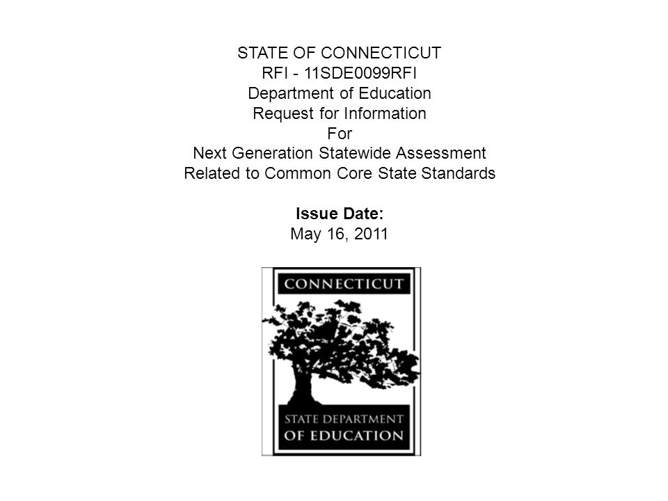 STATE OF CONNECTICUT RFI - 11SDE0099RFI Department of Education Request for Information For Next Generation Statewide Assessment Related to Common Core State Standards Issue Date: May 16, 2011