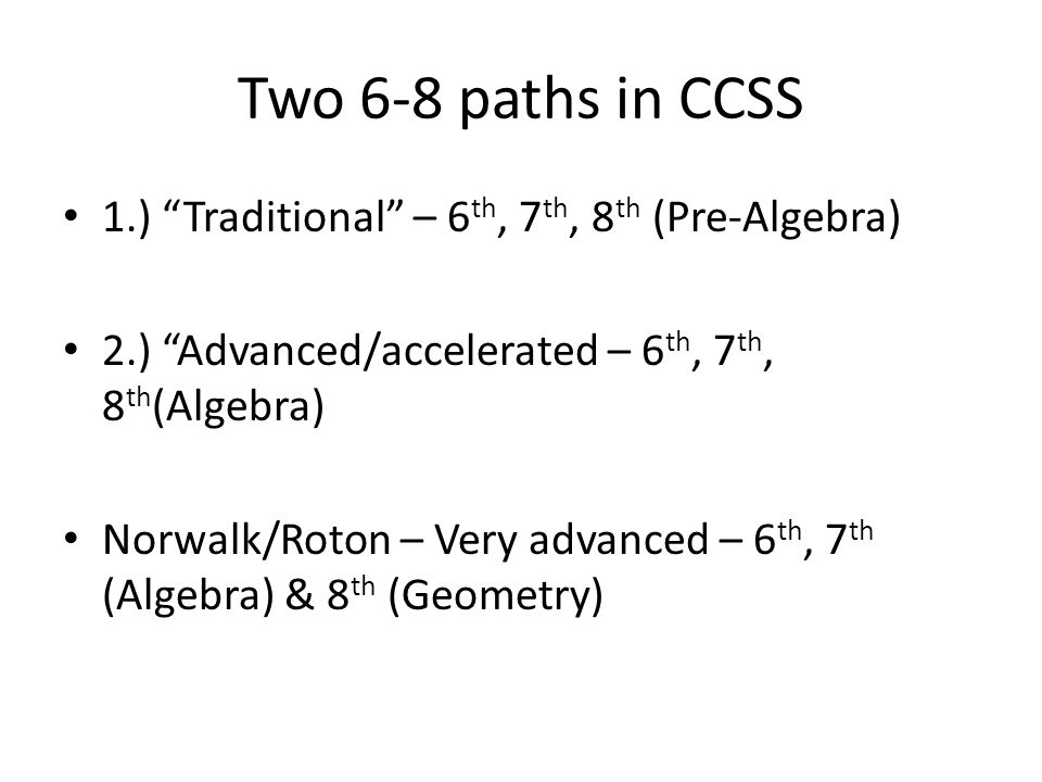 Two 6-8 paths in CCSS 1.) Traditional – 6 th, 7 th, 8 th (Pre-Algebra) 2.) Advanced/accelerated – 6 th, 7 th, 8 th (Algebra) Norwalk/Roton – Very advanced – 6 th, 7 th (Algebra) & 8 th (Geometry)